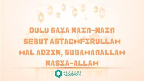 DULU SAYA MAIN-MAIN SEBUT ASTAQHFIRULLAH HAL ADZIM, SUBAHANALLAH MASYA-ALLAH